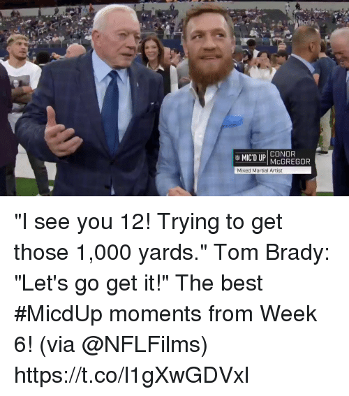 """Martial: CONOR  Mixed Martial Artist """"I see you 12! Trying to get those 1,000 yards."""" Tom Brady: """"Let's go get it!""""  The best #MicdUp moments from Week 6! (via @NFLFilms) https://t.co/l1gXwGDVxl"""
