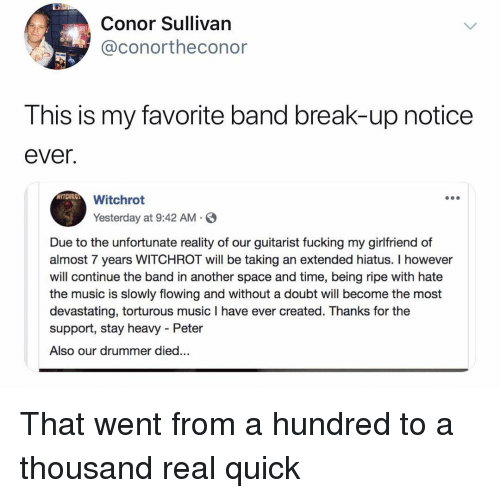 Conor: Conor Sullivan  @conortheconor  This is my favorite band break-up notice  ever.  Witchrot  Yesterday at 9:42 AM S  Due to the unfortunate reality of our guitarist fucking my girlfriend of  almost 7 years WITCHROT will be taking an extended hiatus. I however  will continue the band in another space and time, being ripe with hate  the music is slowly flowing and without a doubt will become the most  devastating, torturous music I have ever created. Thanks for the  support, stay heavy - Peter  Also our drummer died... That went from a hundred to a thousand real quick