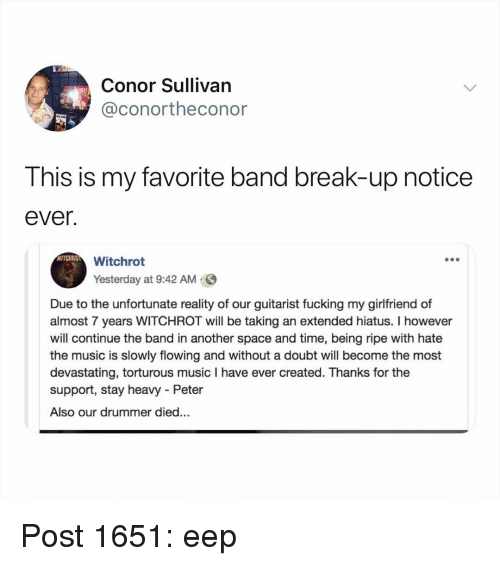 Conor: Conor Sullivan  @conortheconor  This is my favorite band break-up notice  ever.  WITCHRO  Witchrot  Yesterday at 9:42 AM  Due to the unfortunate reality of our guitarist fucking my girlfriend of  almost 7 years WITCHROT will be taking an extended hiatus. I however  will continue the band in another space and time, being ripe with hate  the music is slowly flowing and without a doubt will become the most  devastating, torturous music I have ever created. Thanks for the  support, stay heavy - Peter  Also our drummer died... Post 1651: eep