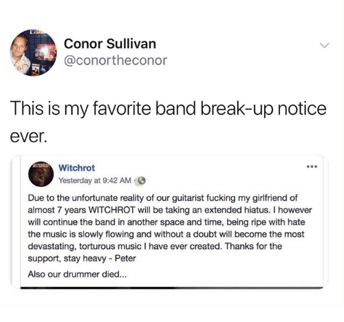 Conor: Conor Sullivan  @conortheconor  This is my favorite band break-up notice  ever.  Witchrot  Yesterday at 9:42 AM  Due to the unfortunate reality of our guitarist fucking my girlfriend of  almost 7 years WITCHROT will be taking an extended hiatus. I however  will continue the band in another space and time, being ripe with hate  the music is slowly flowing and without a doubt will become the most  devastating, torturous music I have ever created. Thanks for the  support, stay heavy Peter  Also our drummer died...