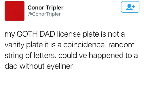 Conor: Conor Tripler  @ConorTripler  my GOTH DAD license plate is not a  vanity plate it is a coincidence. random  string of letters. could ve happened to a  dad without eyeliner