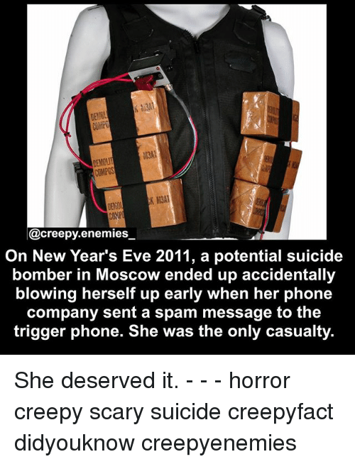 Creepy, Memes, and Phone: CONPOS  K M3A1  @creepy enemies  On New Year's Eve 2011, a potential suicide  bomber in Moscow ended up accidentally  blowing herself up early when her phone  company sent a spam message to the  trigger phone. She was the only casualty. She deserved it. - - - horror creepy scary suicide creepyfact didyouknow creepyenemies