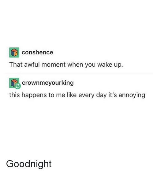 moment: cons hence  That awful moment when you wake up.  crownmeyourking  this happens to me like every day it's annoying Goodnight