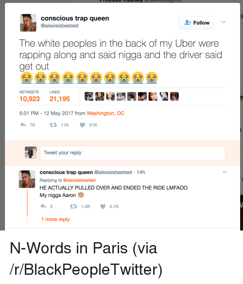 Blackpeopletwitter, Trap, and Trap Queen: conscious trap queen  @alexisisbestest  FollowV  The white peoples in the back of my Uber were  rapping along and said nigga and the driver said  get out  RETWEETS  LIKES  10,923 21,195  ERUBRDEOR  5:01 PM -12 May 2017 from Washington, DC  79  Tweet your reply  conscious trap queen @alexisisbestest 14h  Replying to @alexisisbestest  HE ACTUALLY PULLED OVER AND ENDED THE RIDE LMFAOC  My nigga Aaron  1.3K ·3.1K  1 more reply <p>N-Words in Paris (via /r/BlackPeopleTwitter)</p>