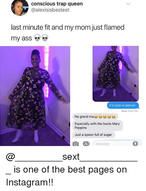 Cute, Instagram, and Memes: conscious trap queen  @alexisisbestest  last minute fit and my mom just flamed  my ass  It's cute in person  Read 10:47 PM  Na grand mass  Especially with the boots Mary  Poppins  Just a spoon full of sugar  Message @_________sext____________ is one of the best pages on Instagram!!