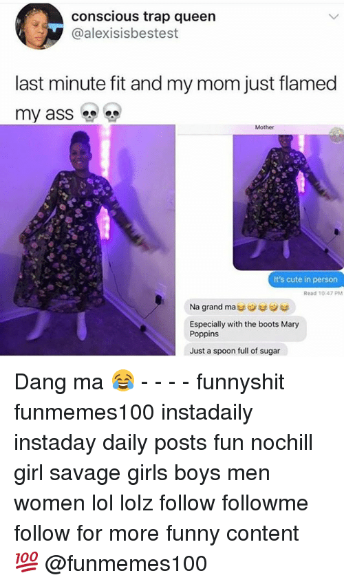 Cute, Funny, and Girls: conscious trap queen  @alexisisbestest  last minute fit and my mom just flamed  my ass  Mother  It's cute in person  Read 10.47 PM  Na grand ma  Especially with the boots Mary  Poppins  Just a spoon full of sugar Dang ma 😂 - - - - funnyshit funmemes100 instadaily instaday daily posts fun nochill girl savage girls boys men women lol lolz follow followme follow for more funny content 💯 @funmemes100