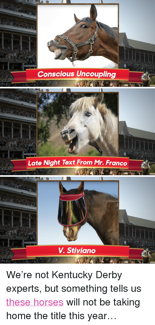 """kentucky derby: Conscious Uncoupling   Late Night Text From Mr. Franco   V. Stiviano <p>We&rsquo;re not Kentucky Derby experts, but something tells us <a href=""""http://www.nbc.com/the-tonight-show/segments/5161"""" target=""""_blank"""">these horses</a> will not be taking home the title this year&hellip;</p>"""