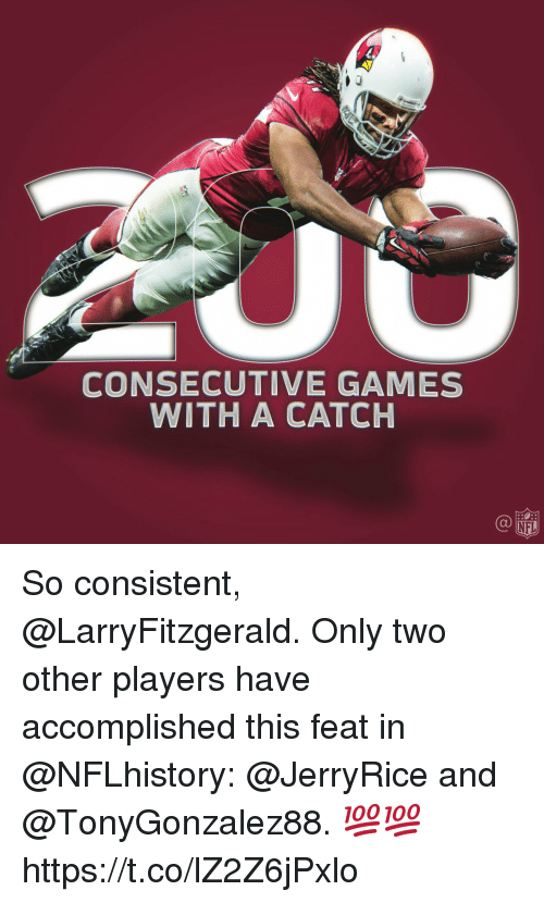 Memes, Nfl, and Games: CONSECUTIVE GAMES  WITH A CATCH  NFL So consistent, @LarryFitzgerald.  Only two other players have accomplished this feat in @NFLhistory: @JerryRice and @TonyGonzalez88. 💯💯 https://t.co/lZ2Z6jPxlo