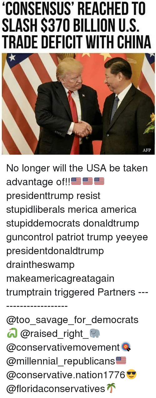 America, Memes, and Savage: CONSENSUS' REACHED TO  SLASH $370 BILLION U.S  TRADE DEFICIT WITH CHINA  AFP No longer will the USA be taken advantage of!!🇺🇸🇺🇸🇺🇸 presidenttrump resist stupidliberals merica america stupiddemocrats donaldtrump guncontrol patriot trump yeeyee presidentdonaldtrump draintheswamp makeamericagreatagain trumptrain triggered Partners --------------------- @too_savage_for_democrats🐍 @raised_right_🐘 @conservativemovement🎯 @millennial_republicans🇺🇸 @conservative.nation1776😎 @floridaconservatives🌴