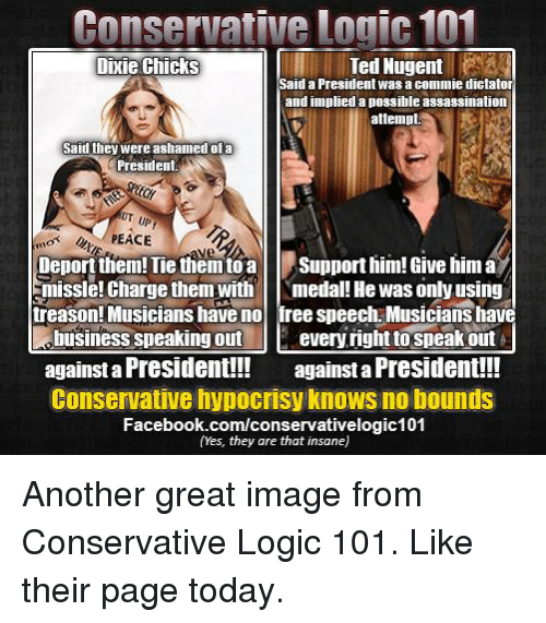 Logic, Memes, and Ted: Conservative 101  Logic Dixie Chicks  Ted Nugent  Said a President was a commie dictator  and implied apossibleassassination  attempt.  Said they were ashamed of a  President.  PEACE  Deport them! Tie them toa  Support him! Give him a  missle!Charge them with medal! Hewas only using  treason! Musicians have no  ree speech Musicianshave  business speaking out  every right speak out  against a President!!!  against a President!!!  Conservative hypocrisy KnoWS no bounds  Facebook.com/conservativelogic101  (Yes, they are that insane) Another great image from Conservative Logic 101. Like their page today.