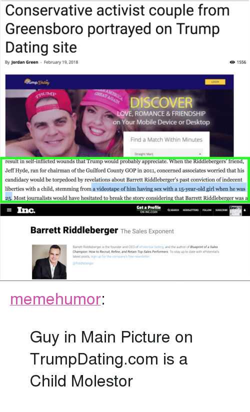 "blueprint: Conservative activist couple from  Greensboro portrayed on Trump  Dating site  By Jordan Green February 19, 2018  O 1556  LOGIN  GREAT  DISCOVER  VE, ROMANCE&FRIENDSHIP  on Your Mobile Device or Desktop  Find a Match Within Minutes  Straight Man  result in self-inflicted wounds that Trump would probably appreciate. When the Riddlebergers triend,  Jeff Hyde, ran for chairman of the Guilford County GOP in 2011, concerned associates worried that his  candidacy would be torpedoed by revelations about Barrett Riddleberger's past conviction of indecent  liberties with a child, stemming from a videotape of him having sex with a 15-year-old girl when he was  25. Most journalists would have hesitated to break the story considering that Barrett Riddleberger was a  Get a Profile  ON INC.COM  Inc.  Inc.  Q SEARCH NEWSLETTERS FOLLOW SUBSCRIBE  UIDE  Barrett Riddleberger The Sales Exponent  Barrett Riddleberger is the founder and CEO of xPotential Selling, and the author of Blueprint of a Sales  Champion: How to Recruit, Refine, and Retain Top Sales Performers. To stay up to date with xPotentials  atest posts, sign up for the company's free newsletter  @Riddleberger <p><a href=""http://memehumor.net/post/171078836688/guy-in-main-picture-on-trumpdatingcom-is-a-child"" class=""tumblr_blog"">memehumor</a>:</p>  <blockquote><p>Guy in Main Picture on TrumpDating.com is a Child Molestor</p></blockquote>"
