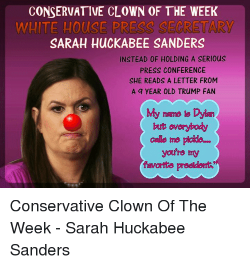 Memes, White House, and House: CONSERVATIVE CLOWN OF THE WEEK  WHITE HOUSE PRESS SECRETARY  SARAH HUCKABEE SANDERS  INSTEAD OF HOLDING A SERIous  PRESS CONFERENCE  SHE READS A LETTER FROM  A q YEAR OLD TRUMP FAN  My name is Dylen  but everybody  Galls me ploldo  you're my  favorite prodder似 Conservative Clown Of The Week - Sarah Huckabee Sanders