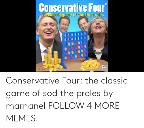 sod: Conservative Four  The classic game of sod the proles  MB Conservative Four: the classic game of sod the proles by marnanel FOLLOW 4 MORE MEMES.