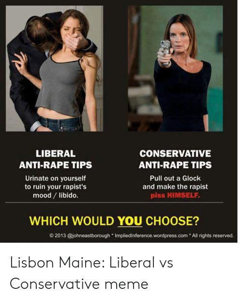Funny Conservative Memes: CONSERVATIVE  LIBERAL  ANTI-RAPE TIPS  ANTI-RAPE TIPS  Urinate on yourself  to ruin your rapist's  mood libido.  Pull out a Glock  and make the rapist  piss HIMSELF  WHICH WOULD YOU CHOOSE?  2013 @johneastborough Impliedinference.wordpress.com All rights reserved Lisbon Maine: Liberal vs Conservative meme