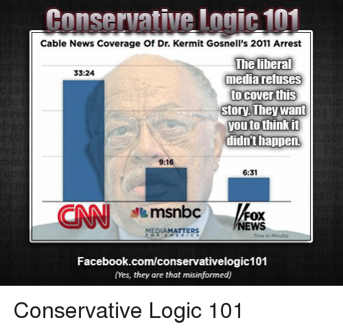 Conservative Logic 101: Conservative Logic 101  Cable News Coverage of Dr. Kermit Gosnell's 2011 Arrest  The liberal  33:24  media refuses  to cover this  Story They want  Vouto thinkin  didn't happen  9:16  6:31  msnbc  FOX  NEWS  MEDIAMATTERS  Facebook.com/conservativelogic101  (Yes, they are that misinformed) Conservative Logic 101