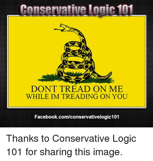 Conservative Logic 101: Conservative Logic 101  DONT TREAD ON ME  WHILE IM TREADING ON YOU  Facebook.com/conservativelogic101 Thanks to Conservative Logic 101 for sharing this image.