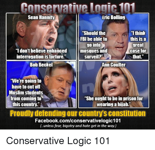 """Conservative Logic 101: Conservative logic 101  Sean Hannity  Eric Bolling  1 think  Should the  FBI be able to  this is a  go into  great  """"I don't believe enhanced  mosques and  case for  surveil?""""  that.  Interrogation IS torture.  Bob Beckel  Ann Coulter  """"We're going to  have to cut off  Muslim students  from coming to  """"She ought to be in prison for  this country.""""  wearing a hijab.  Proudly defending our countrys constitution  Facebook.com/conservativelogic101 Conservative Logic 101"""