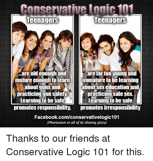 Conservative Logic 101: Conservative logic 101  Teenagers  teenagers  are old enough and  are far too young and  mature enough to learn  immature to be learning  about guns and  about sex educationand  practicing gun safety  practicing safe sex.  Learning to be safe  Learning to besafel  promotes responsibility. promotes irresponsibility  Facebook.com/conservativelogic101  (Pharisaism in all of its shining glory) Thanks to our friends at Conservative Logic 101 for this.