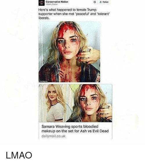 Trump: Conservative Nation  Coos Ntion  Here's what happened to female Trump  supporter when she met peaceful' and 'tolerant  iberals.  Samara Weaving sports bloodied  makeup on the set for Ash vs Evil Dead  dailymail.co.uk LMAO