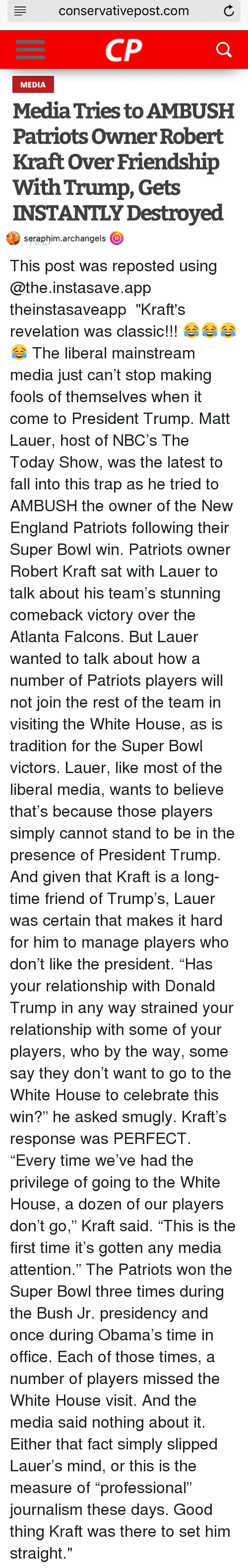 "white-house-visits: conservative post.com C  CP  MEDIA  MediaTries to AMBUSH  Patriots owner Robert  Kraft over Friendship  With Trump, Gets  INSTANTLY Destroyed  seraphim.archangels  (O This post was reposted using @the.instasave.app theinstasaveapp ・・・ ""Kraft's revelation was classic!!! 😂😂😂😂 The liberal mainstream media just can't stop making fools of themselves when it come to President Trump. Matt Lauer, host of NBC's The Today Show, was the latest to fall into this trap as he tried to AMBUSH the owner of the New England Patriots following their Super Bowl win. Patriots owner Robert Kraft sat with Lauer to talk about his team's stunning comeback victory over the Atlanta Falcons. But Lauer wanted to talk about how a number of Patriots players will not join the rest of the team in visiting the White House, as is tradition for the Super Bowl victors. Lauer, like most of the liberal media, wants to believe that's because those players simply cannot stand to be in the presence of President Trump. And given that Kraft is a long-time friend of Trump's, Lauer was certain that makes it hard for him to manage players who don't like the president. ""Has your relationship with Donald Trump in any way strained your relationship with some of your players, who by the way, some say they don't want to go to the White House to celebrate this win?"" he asked smugly. Kraft's response was PERFECT. ""Every time we've had the privilege of going to the White House, a dozen of our players don't go,"" Kraft said. ""This is the first time it's gotten any media attention."" The Patriots won the Super Bowl three times during the Bush Jr. presidency and once during Obama's time in office. Each of those times, a number of players missed the White House visit. And the media said nothing about it. Either that fact simply slipped Lauer's mind, or this is the measure of ""professional"" journalism these days. Good thing Kraft was there to set him straight."""