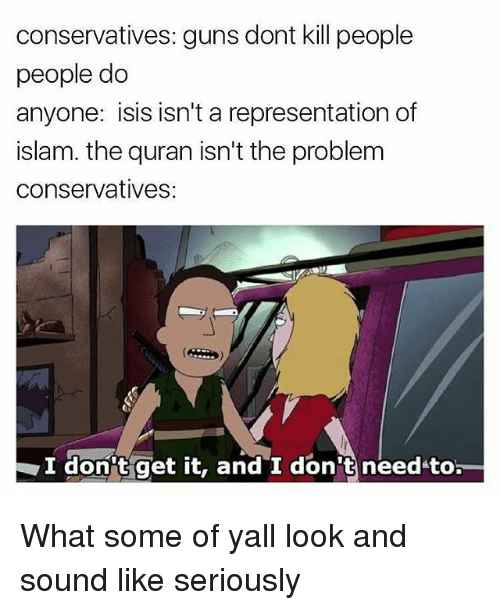 Guns Dont Kill People: conservatives: guns dont kill people  people do  anyone: isis isn't a representation of  islam. the quran isn't the problem  conservatives:  I don't get it, and I don't need to What some of yall look and sound like seriously