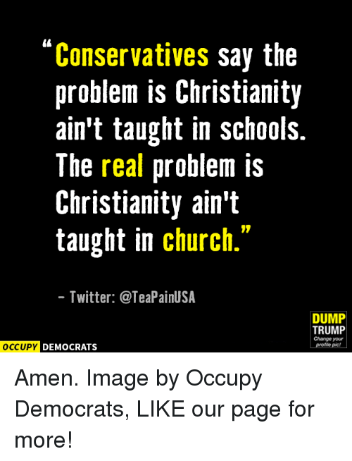 """Amen Images: Conservatives say the  problem is Christianity  ain't taught in schools.  The real problem is  Christianity ain't  taught in church.""""  Twitter: @TeaPainUSA  DUMP  TRUMP  Change your  OCCUPY DEMOCRATS  profile pic! Amen.  Image by Occupy Democrats, LIKE our page for more!"""