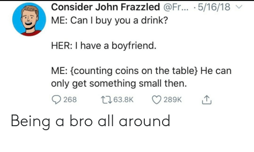 counting: Consider John Frazzled @Fr... .5/16/18  ME: Can I buy you a drink?  HER: I have a boyfriend.  ME: counting coins on the table} He can  only get something small then  t63.8K  268  289K Being a bro all around