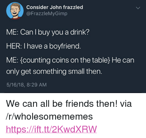 """Friends, Boyfriend, and Her: Consider John frazzled  @FrazzleMyGimp  aL  ME: Can I buy you a drink?  HER: I have a boyfriend  ME: {counting coins on the table) He can  only get something small then.  5/16/18, 8:29 AM <p>We can all be friends then! via /r/wholesomememes <a href=""""https://ift.tt/2KwdXRW"""">https://ift.tt/2KwdXRW</a></p>"""