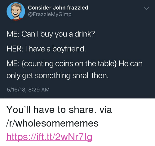 """Boyfriend, Her, and Table: Consider John frazzled  @FrazzleMyGimp  aL  ME: Can I buy you a drink?  HER: I have a boyfriend  ME: {counting coins on the table) He can  only get something small then.  5/16/18, 8:29 AM <p>You'll have to share. via /r/wholesomememes <a href=""""https://ift.tt/2wNr7Ig"""">https://ift.tt/2wNr7Ig</a></p>"""