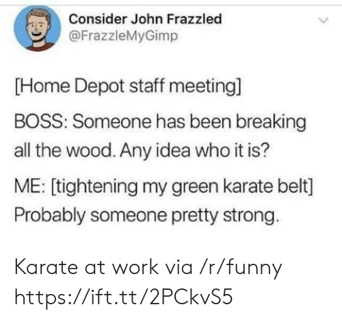 Staff Meeting: Consider John Frazzled  @FrazzleMyGimp  [Home Depot staff meeting]  BOSS: Someone has been breaking  all the wood. Any idea who it is?  ME: [tightening my green karate belt]  Probably someone pretty strong Karate at work via /r/funny https://ift.tt/2PCkvS5