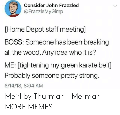 Staff Meeting: Consider John Frazzled  @FrazzleMyGimp  [Home Depot staff meeting]  BOSS: Someone has been breaking  all the wood. Any idea who it is?  ME: [tightening my green karate belt]  Probably someone pretty strong.  8/14/18, 8:04 AM Meirl by Thurman__Merman MORE MEMES