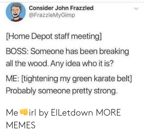 Staff Meeting: Consider John Frazzled  @FrazzleMyGimp  [Home Depot staff meeting]  BOSS: Someone has been breaking  all the wood. Any idea who it is?  ME: [tightening my green karate belt]  Probably someone pretty strong Me👊irl by ElLetdown MORE MEMES