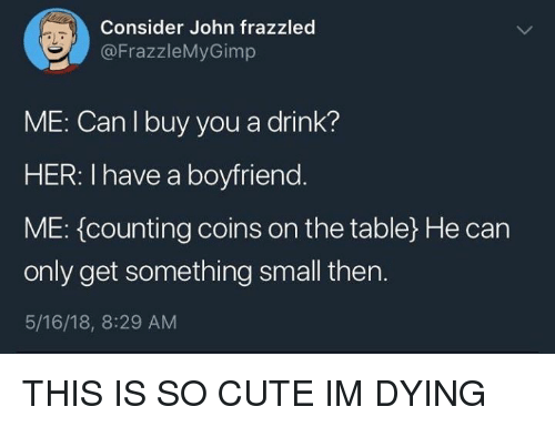 Cute, Boyfriend, and Her: Consider John frazzled  @FrazzleMyGimp  LT  ME: Can l buy you a drink?  HER: I have a boyfriend  ME: (counting coins on the table) He can  only get something small then.  5/16/18, 8:29 AM THIS IS SO CUTE IM DYING