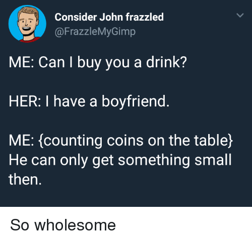 Boyfriend, Wholesome, and Her: Consider John frazzled  @FrazzleMyGimp  ME: Can I buy you a drink?  HER: I have a boyfriend.  ME: (counting coins on the table)  He can only get something small  then. <p>So wholesome</p>
