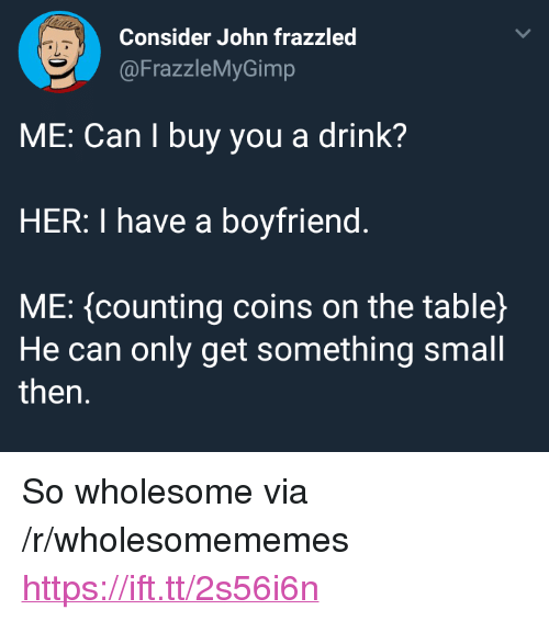 """Boyfriend, Wholesome, and Her: Consider John frazzled  @FrazzleMyGimp  ME: Can I buy you a drink?  HER: I have a boyfriend.  ME: (counting coins on the table)  He can only get something small  then. <p>So wholesome via /r/wholesomememes <a href=""""https://ift.tt/2s56i6n"""">https://ift.tt/2s56i6n</a></p>"""