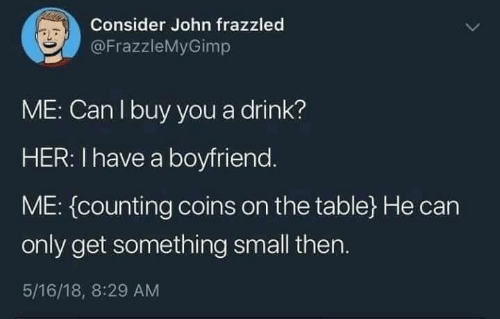 counting: Consider John frazzled  @FrazzleMyGimp  ME: Can I buy you a drink?  HER: I have a boyfriend.  ME: (counting coins on the table}He can  only get something small then.  5/16/18, 8:29 AM