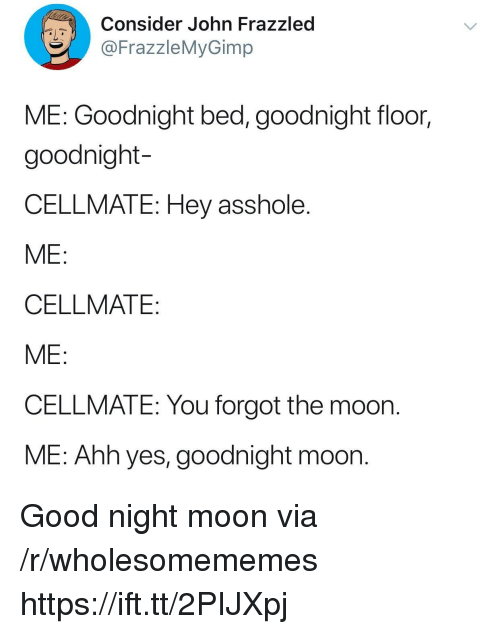 Good, Moon, and Asshole: Consider John Frazzled  FrazzleMyGimp  ME: Goodnight bed, goodnight floor,  goodnight-  CELLMATE: Hey asshole  ME  CELLMATE  ME  CELLMATE: You forgot the moon  ME: Ahh yes, goodnight moon. Good night moon via /r/wholesomememes https://ift.tt/2PIJXpj