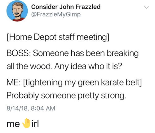 Staff Meeting: Consider John Frazzled  @FrazzleMyGimp  PL  [Home Depot staff meeting]  BOSS: Someone has been breaking  all the wood. Any idea who it is?  ME: [tightening my green karate belt]  Probably someone pretty strong.  8/14/18, 8:04 AM me🤚irl