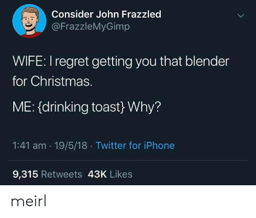 Toast: Consider John Frazzled  @FrazzleMyGimp  WIFE: I regret getting you that blender  for Christmas.  ME: (drinking toast} Why?  1:41 am 19/5/18 Twitter for iPhone  9,315 Retweets 43K Likes meirl