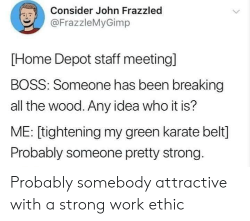karate: Consider John Frazzled  LD  @FrazzleMyGimp  [Home Depot staff meeting]  BOSS: Someone has been breaking  all the wood. Any idea who it is?  ME: [tightening my green karate belt]  Probably someone pretty strong Probably somebody attractive with a strong work ethic