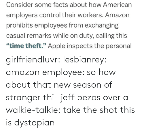 """Jeff Bezos: Consider some facts about how American  employers control their workers. Amazon  prohibits employees from exchanging  casual remarks while on duty, calling this  """"time theft."""" Apple inspects the personal girlfriendluvr: lesbianrey:  amazon employee: so how about that new season of stranger thi-  jeff bezos over a walkie-talkie: take the shot  this is dystopian"""