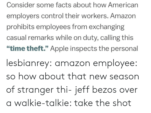 """Jeff Bezos: Consider some facts about how American  employers control their workers. Amazon  prohibits employees from exchanging  casual remarks while on duty, calling this  """"time theft."""" Apple inspects the personal lesbianrey:  amazon employee: so how about that new season of stranger thi-  jeff bezos over a walkie-talkie: take the shot"""