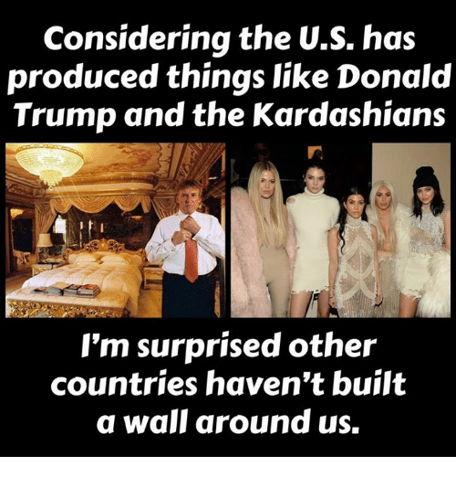 Donald Trump, Kardashians, and Memes: Considering the U.S. has  produced things like Donald  Trump and the Kardashians  I'm surprised other  countries haven't built  a wall around us.
