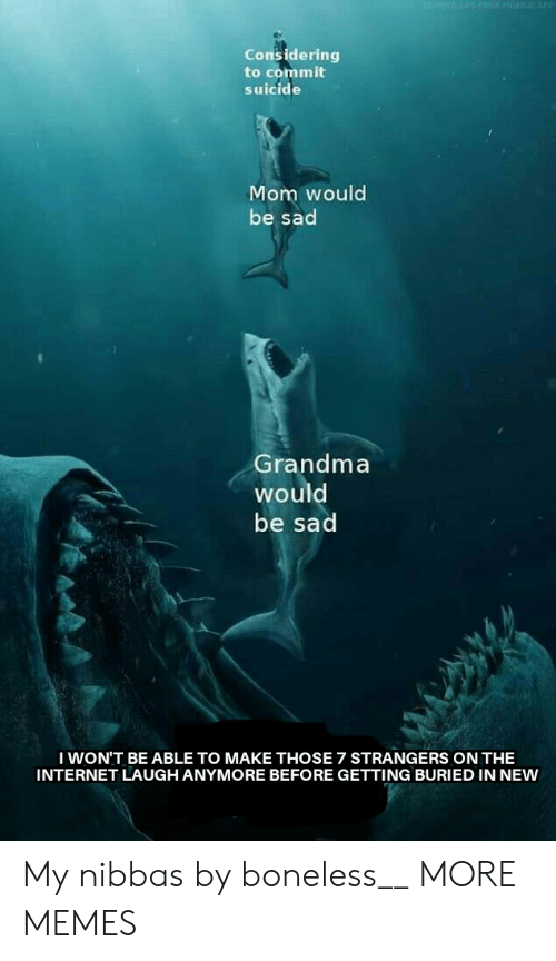 boneless: Considering  to commit  suicide  Mom would  be sad  Grandma  would  be sad  I WON'T BE ABLE TO MAKE THOSE 7 STRANGERS ON THE  INTERNET LAUGH ANYMORE BEFORE GETTING BURIED IN NEW My nibbas by boneless__ MORE MEMES