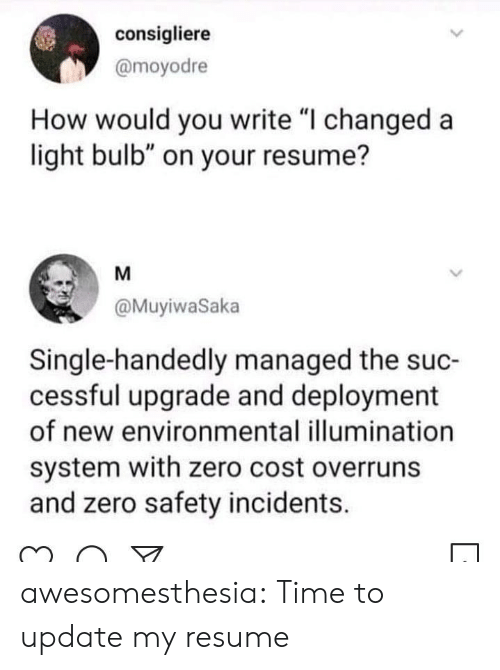 """Resume: consigliere  @moyodre  How would you write """"I changed a  light bulb"""" on your resume?  M  @MuyiwaSaka  Single-handedly managed the suc-  cessful upgrade and deployment  of new environmental illumination  system with zero cost overruns  and zero safety incidents. awesomesthesia:  Time to update my resume"""
