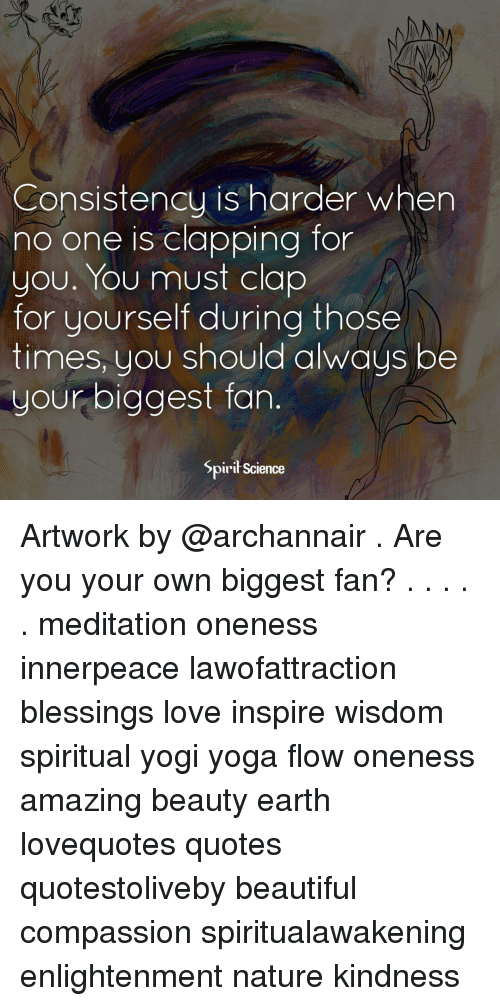 Biggest Fan: Consistency is harder when  no one is clapping for  you. You must clap  for yourself during those  times, you should always be  your biggest fan.  Spirił Science Artwork by @archannair . Are you your own biggest fan? . . . . . meditation oneness innerpeace lawofattraction blessings love inspire wisdom spiritual yogi yoga flow oneness amazing beauty earth lovequotes quotes quotestoliveby beautiful compassion spiritualawakening enlightenment nature kindness