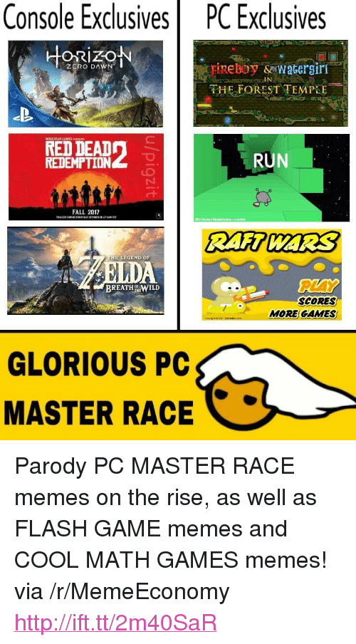 """Game Memes: Console  Exclusives  PC  Exclusives  ORIZO  ZERO DAWN  HE FOREST TEMPLE  RED DEAD  REDEMPTİDN  RUN  FALL 2012  Armer ames.com  THE LEGEND ΘF  PLAY  BREATH %WILD  SCORES  MORE GAMES  GLORIOUS PC  MASTER RACE <p>Parody PC MASTER RACE memes on the rise, as well as FLASH GAME memes and COOL MATH GAMES memes! via /r/MemeEconomy <a href=""""http://ift.tt/2m40SaR"""">http://ift.tt/2m40SaR</a></p>"""