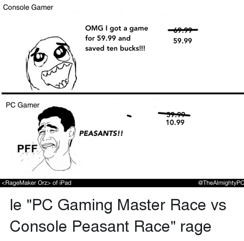 "Pc Gaming Master Race: Console Gamer  OMG got a game -  for 59.99 and  saved ten bucks!!!  59.99  PC Gamer  10.99  PEASANTS!!  PFF  «RageMaker Orz〉 of iPad  @TheAlmightyPC le ""PC Gaming Master Race vs Console Peasant Race"" rage"