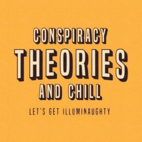 conspiracy theories: CONSPIRACY  THEORIES  AND CHILL  LET'S GET ILLUMINAUGHTY