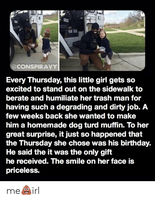 berate: @CONSPIRAVY  Every Thursday, this little girl gets  excited to stand out on the sidewalk to  berate and humiliate her trash man for  having such a degrading and dirty job. A  few weeks back she wanted to make  him a homemade dog turd muffin. To her  great surprise, it just so happened that  the Thursday she chose was his birthday.  He said the it was the only gift  he received. The smile on her face is  priceless. me💩irl